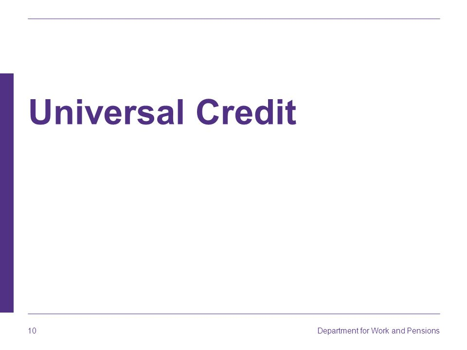 Universal Credit Plans for Universal Credit were announced following a consultation on 21st Century Welfare [ July- October 2010].